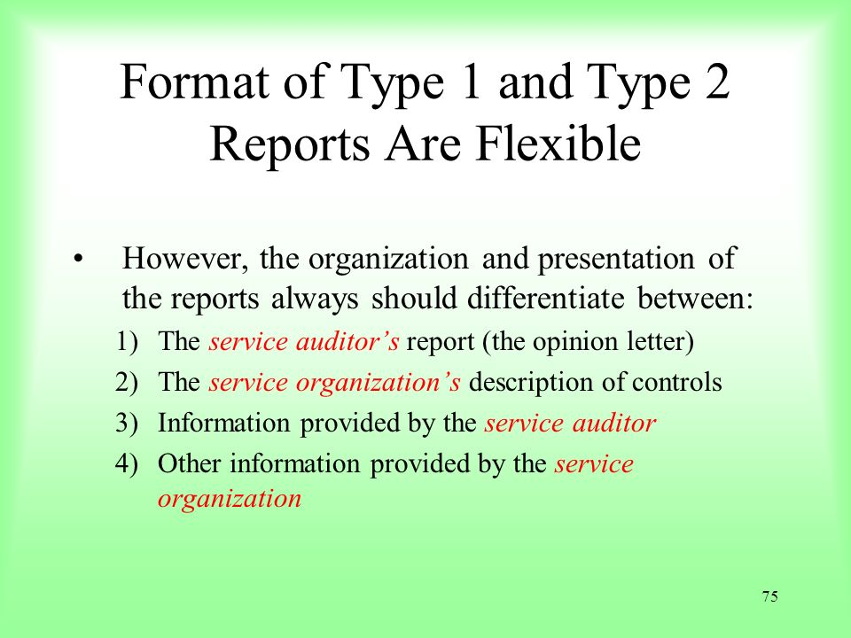 75 Format of Type 1 and Type 2 Reports Are Flexible However, the organization and presentation of the reports always should differentiate between: 1)T