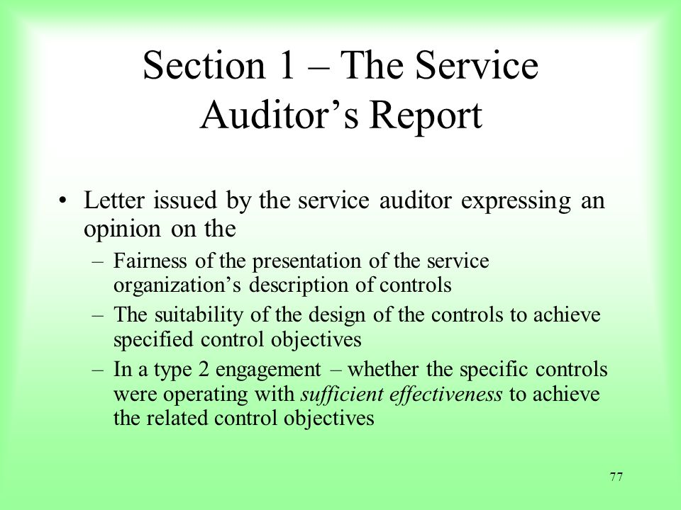 77 Section 1 – The Service Auditors Report Letter issued by the service auditor expressing an opinion on the –Fairness of the presentation of the serv
