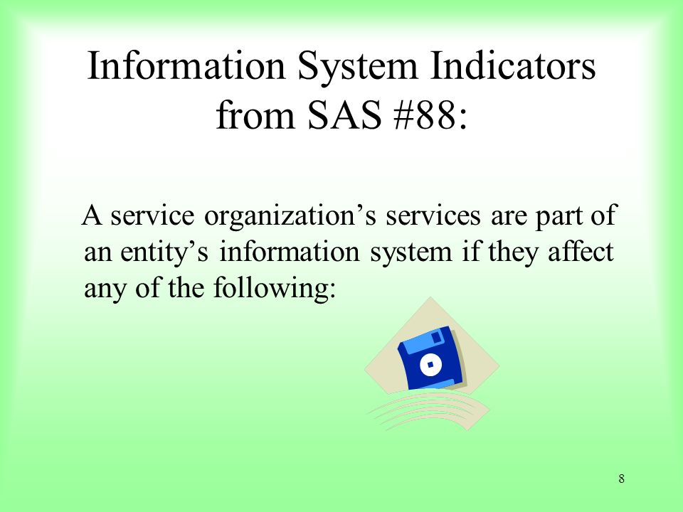 8 Information System Indicators from SAS #88: A service organizations services are part of an entitys information system if they affect any of the fol