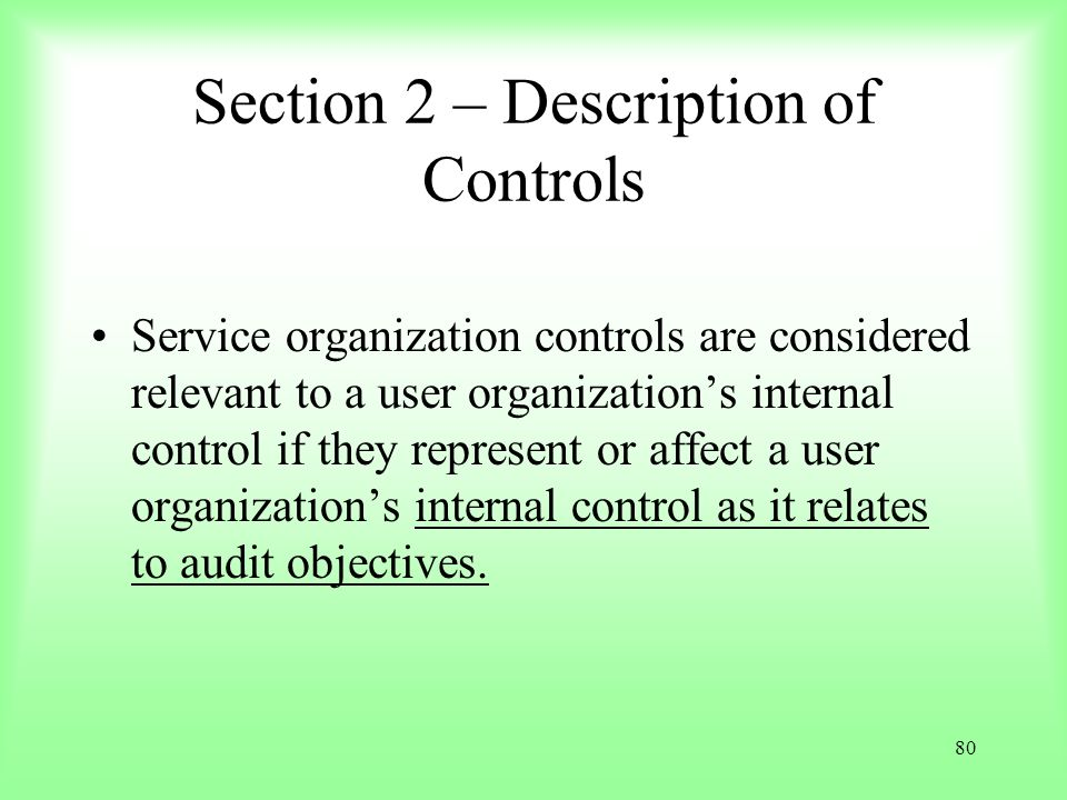 80 Section 2 – Description of Controls Service organization controls are considered relevant to a user organizations internal control if they represen