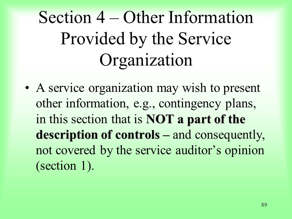 89 Section 4 – Other Information Provided by the Service Organization NOT a part of the description of controls –A service organization may wish to pr