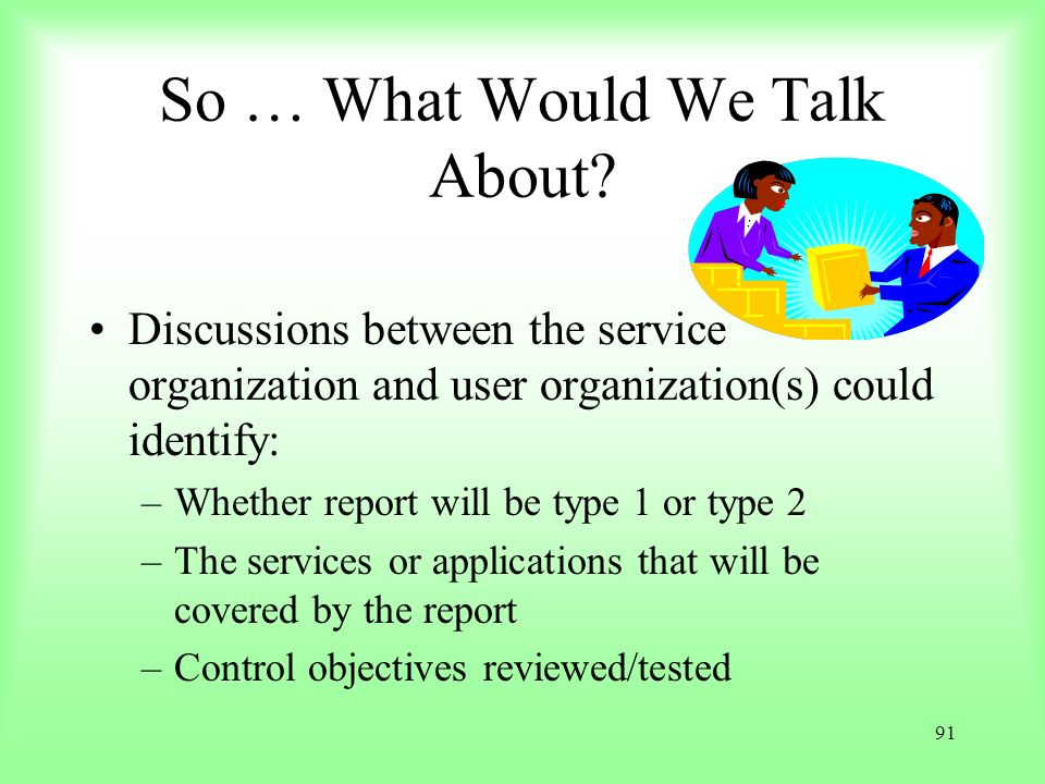 91 So … What Would We Talk About? Discussions between the service organization and user organization(s) could identify: –Whether report will be type 1