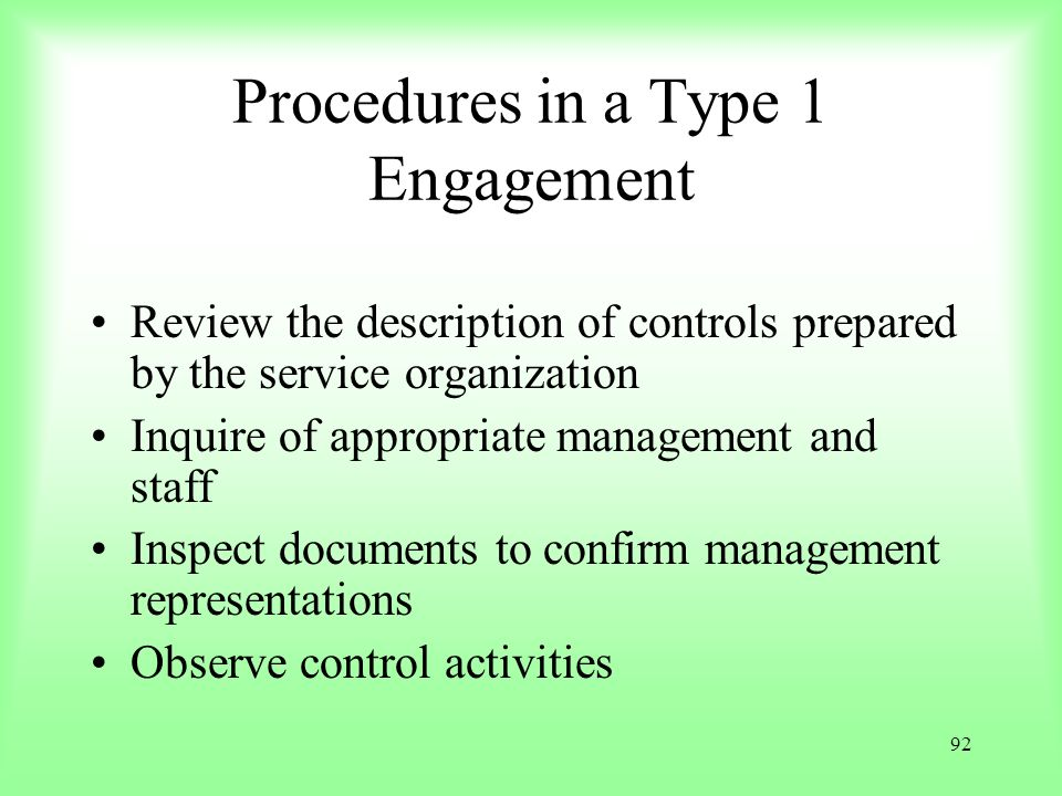 92 Procedures in a Type 1 Engagement Review the description of controls prepared by the service organization Inquire of appropriate management and sta