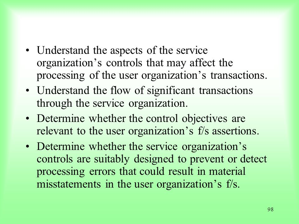 98 Understand the aspects of the service organizations controls that may affect the processing of the user organizations transactions. Understand the