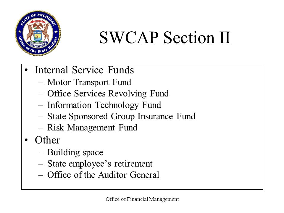 Office of Financial Management SWCAP Section II Internal Service Funds –Motor Transport Fund –Office Services Revolving Fund –Information Technology Fund –State Sponsored Group Insurance Fund –Risk Management Fund Other –Building space –State employees retirement –Office of the Auditor General