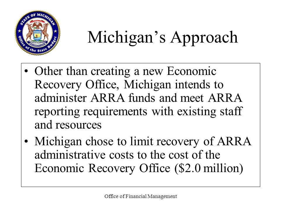 Office of Financial Management Michigans Approach Other than creating a new Economic Recovery Office, Michigan intends to administer ARRA funds and meet ARRA reporting requirements with existing staff and resources Michigan chose to limit recovery of ARRA administrative costs to the cost of the Economic Recovery Office ($2.0 million)