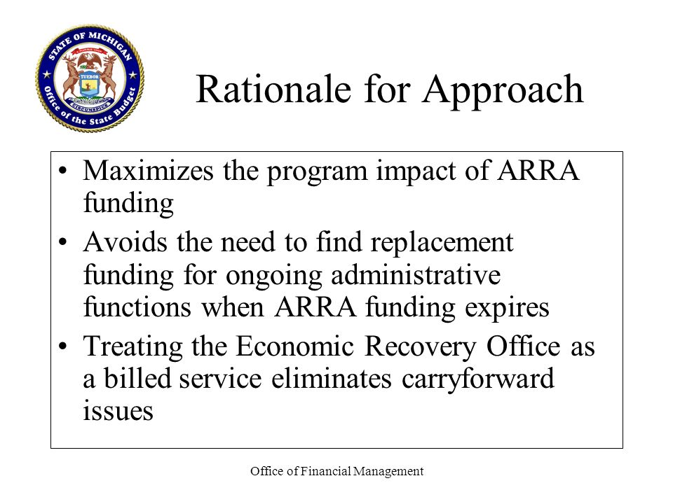 Office of Financial Management Rationale for Approach Maximizes the program impact of ARRA funding Avoids the need to find replacement funding for ongoing administrative functions when ARRA funding expires Treating the Economic Recovery Office as a billed service eliminates carryforward issues