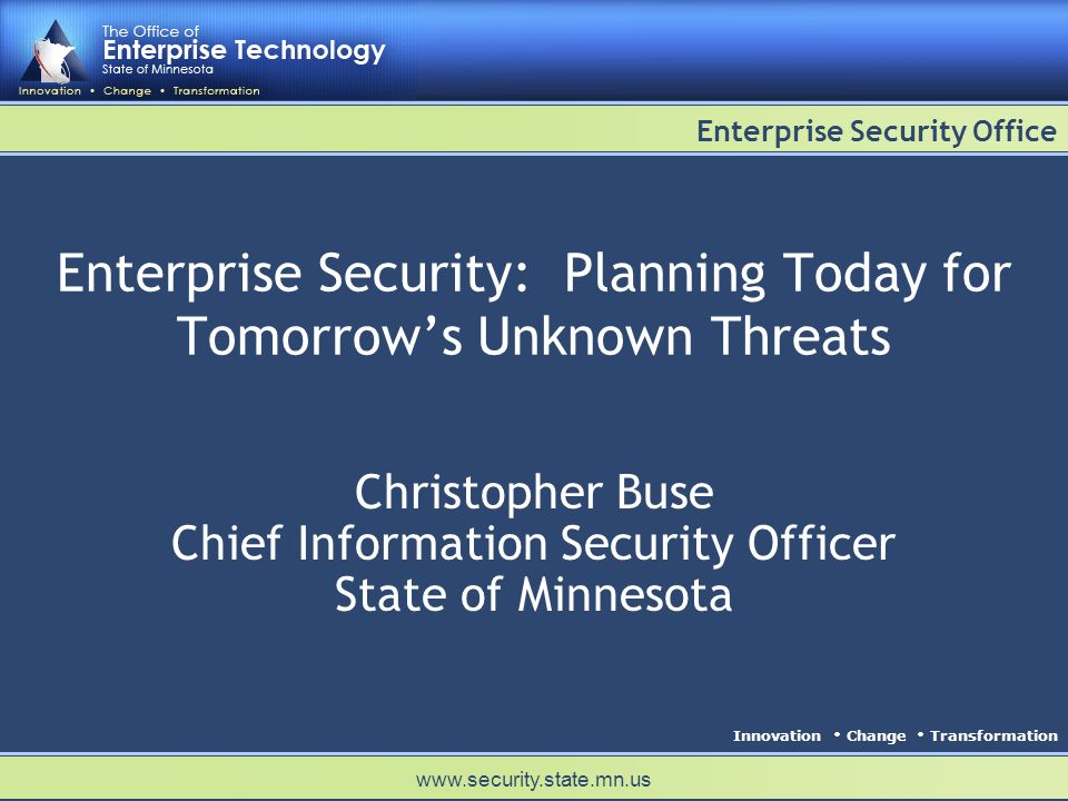 Innovation Change Transformation Enterprise Security Office www.security.state.mn.us Enterprise Security: Planning Today for Tomorrows Unknown Threats Christopher Buse Chief Information Security Officer State of Minnesota