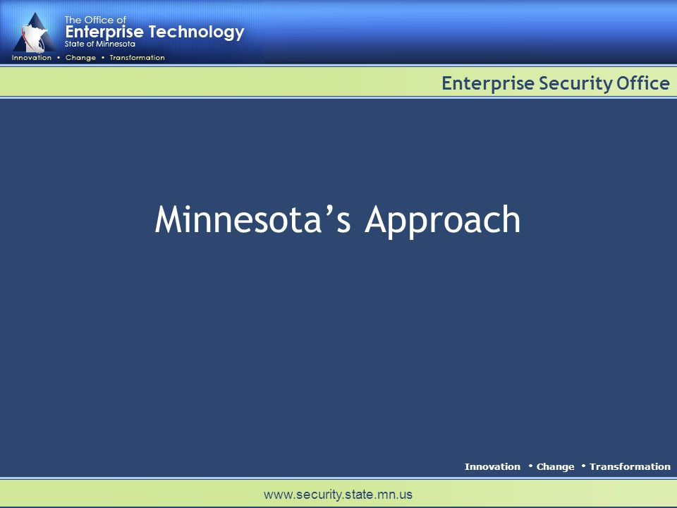 Innovation Change Transformation Enterprise Security Office www.security.state.mn.us Minnesotas Approach