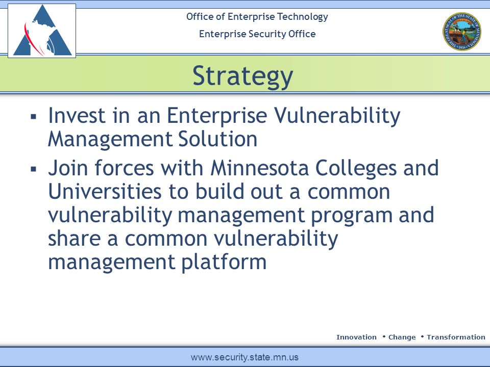 Innovation Change Transformation Office of Enterprise Technology Enterprise Security Office www.security.state.mn.us Strategy Invest in an Enterprise Vulnerability Management Solution Join forces with Minnesota Colleges and Universities to build out a common vulnerability management program and share a common vulnerability management platform