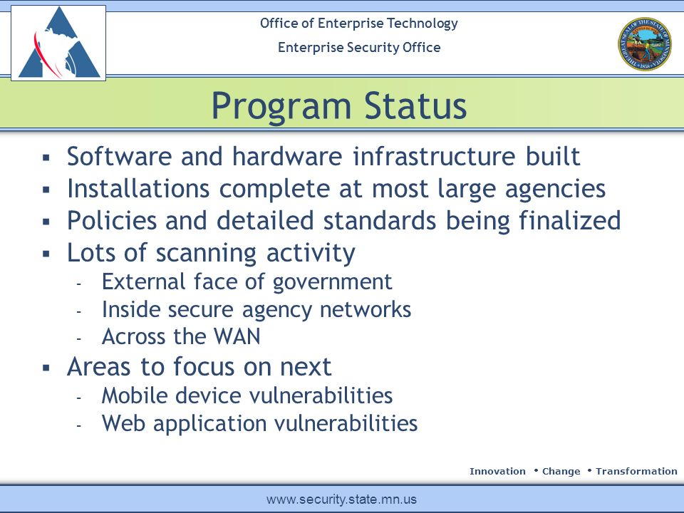 Innovation Change Transformation Office of Enterprise Technology Enterprise Security Office www.security.state.mn.us Program Status Software and hardware infrastructure built Installations complete at most large agencies Policies and detailed standards being finalized Lots of scanning activity - External face of government - Inside secure agency networks - Across the WAN Areas to focus on next - Mobile device vulnerabilities - Web application vulnerabilities