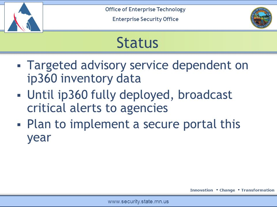 Innovation Change Transformation Office of Enterprise Technology Enterprise Security Office www.security.state.mn.us Status Targeted advisory service dependent on ip360 inventory data Until ip360 fully deployed, broadcast critical alerts to agencies Plan to implement a secure portal this year