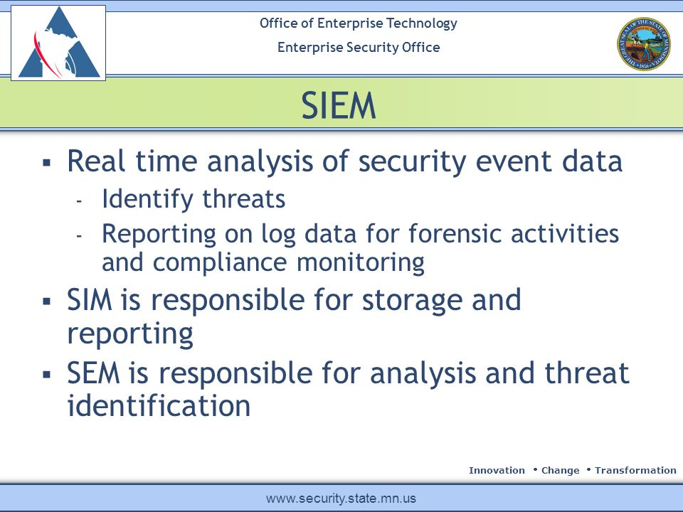 Innovation Change Transformation Office of Enterprise Technology Enterprise Security Office www.security.state.mn.us SIEM Real time analysis of security event data - Identify threats - Reporting on log data for forensic activities and compliance monitoring SIM is responsible for storage and reporting SEM is responsible for analysis and threat identification