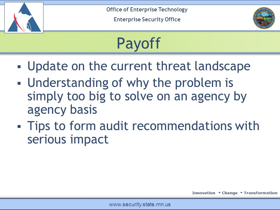 Innovation Change Transformation Office of Enterprise Technology Enterprise Security Office www.security.state.mn.us Payoff Update on the current threat landscape Understanding of why the problem is simply too big to solve on an agency by agency basis Tips to form audit recommendations with serious impact