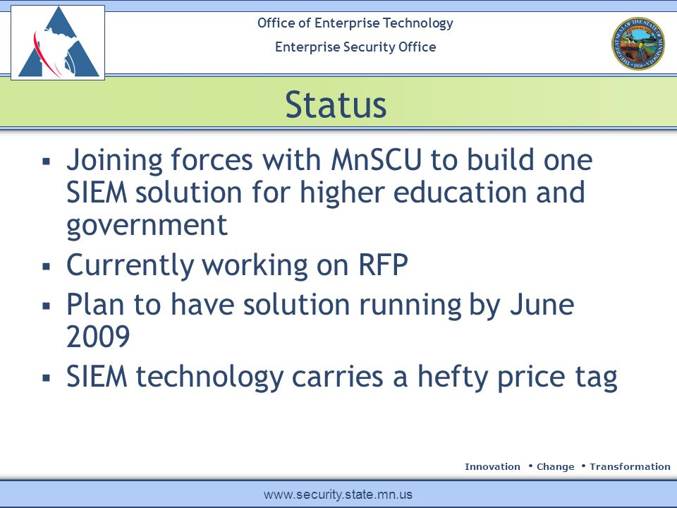 Innovation Change Transformation Office of Enterprise Technology Enterprise Security Office www.security.state.mn.us Status Joining forces with MnSCU to build one SIEM solution for higher education and government Currently working on RFP Plan to have solution running by June 2009 SIEM technology carries a hefty price tag
