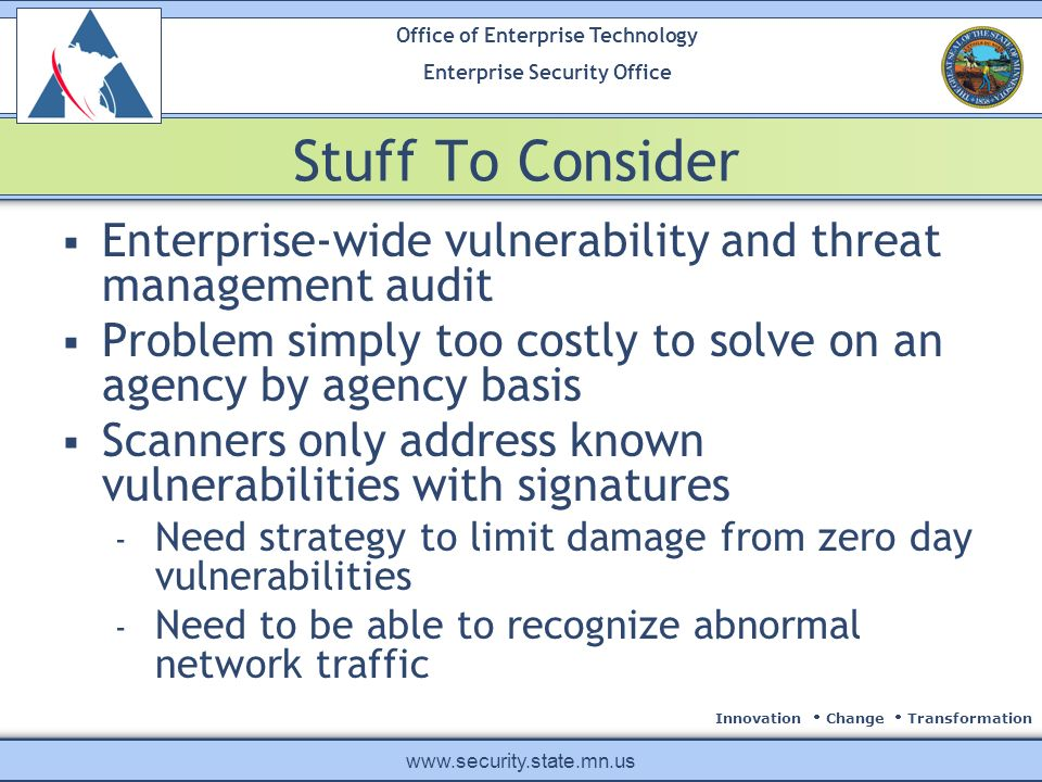 Innovation Change Transformation Office of Enterprise Technology Enterprise Security Office www.security.state.mn.us Stuff To Consider Enterprise-wide vulnerability and threat management audit Problem simply too costly to solve on an agency by agency basis Scanners only address known vulnerabilities with signatures - Need strategy to limit damage from zero day vulnerabilities - Need to be able to recognize abnormal network traffic