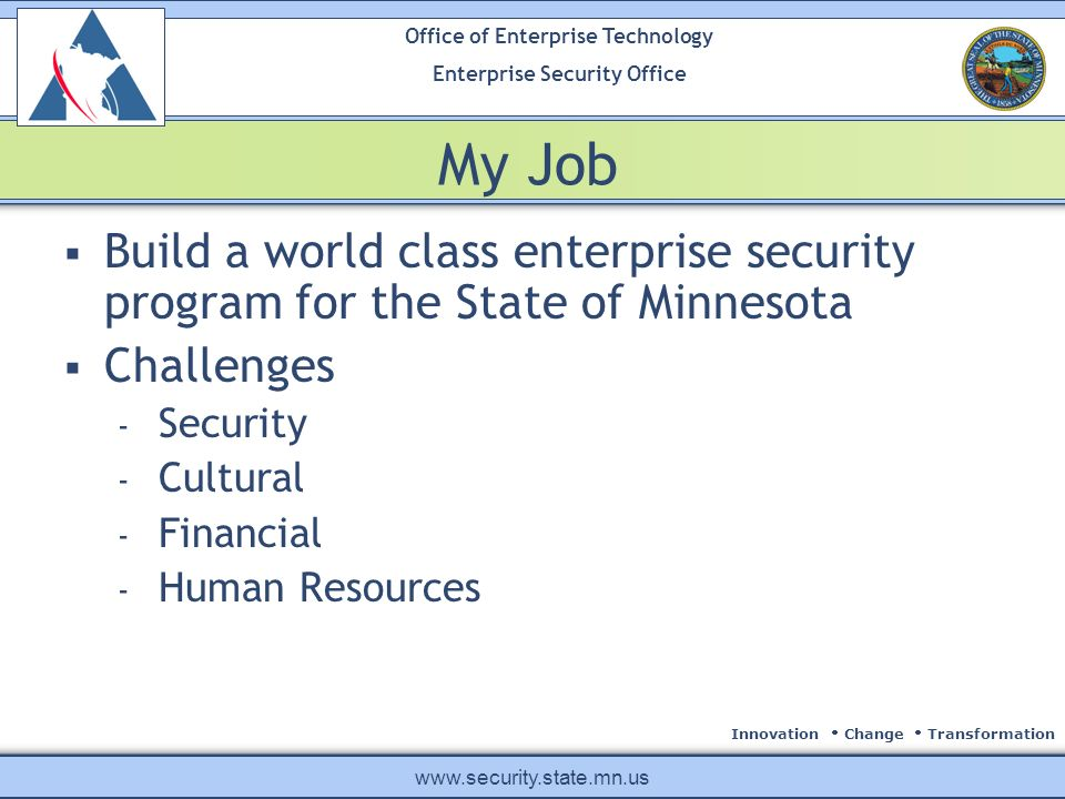 Innovation Change Transformation Office of Enterprise Technology Enterprise Security Office www.security.state.mn.us My Job Build a world class enterprise security program for the State of Minnesota Challenges - Security - Cultural - Financial - Human Resources