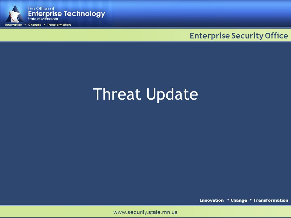 Innovation Change Transformation Enterprise Security Office www.security.state.mn.us Threat Update