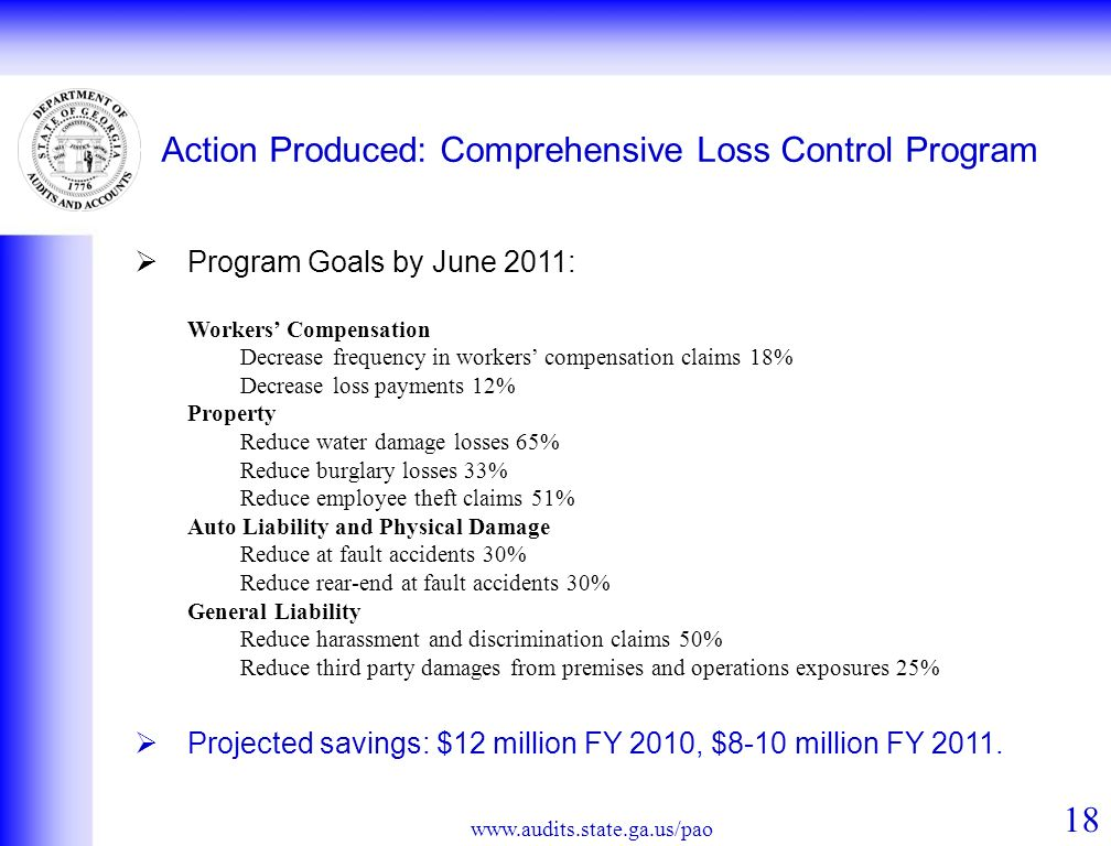 Action Produced: Comprehensive Loss Control Program Program Goals by June 2011: Workers Compensation Decrease frequency in workers compensation claims 18% Decrease loss payments 12% Property Reduce water damage losses 65% Reduce burglary losses 33% Reduce employee theft claims 51% Auto Liability and Physical Damage Reduce at fault accidents 30% Reduce rear-end at fault accidents 30% General Liability Reduce harassment and discrimination claims 50% Reduce third party damages from premises and operations exposures 25% Projected savings: $12 million FY 2010, $8-10 million FY 2011.