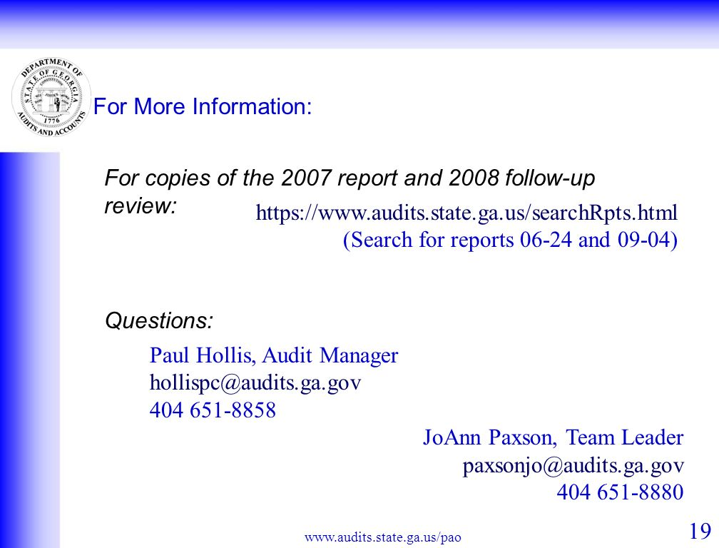 For More Information: 19 www.audits.state.ga.us/pao For copies of the 2007 report and 2008 follow-up review: https://www.audits.state.ga.us/searchRpts.html (Search for reports 06-24 and 09-04) Questions: Paul Hollis, Audit Manager hollispc@audits.ga.gov 404 651-8858 JoAnn Paxson, Team Leader paxsonjo@audits.ga.gov 404 651-8880