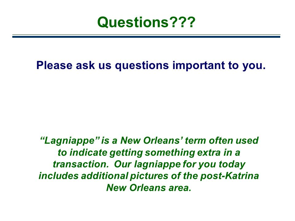 40 Questions??? Please ask us questions important to you. Lagniappe is a New Orleans term often used to indicate getting something extra in a transact