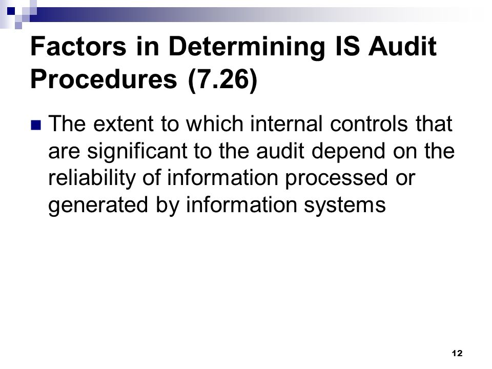 12 Factors in Determining IS Audit Procedures (7.26) The extent to which internal controls that are significant to the audit depend on the reliability
