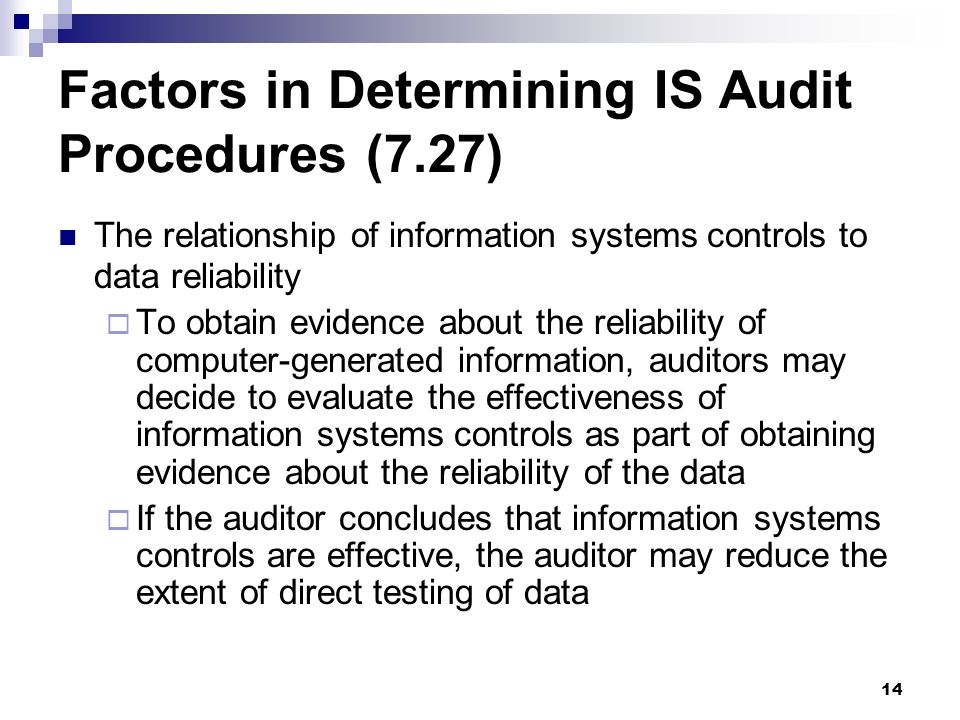 14 Factors in Determining IS Audit Procedures (7.27) The relationship of information systems controls to data reliability To obtain evidence about the