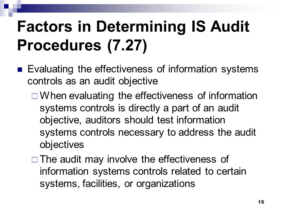 15 Factors in Determining IS Audit Procedures (7.27) Evaluating the effectiveness of information systems controls as an audit objective When evaluatin