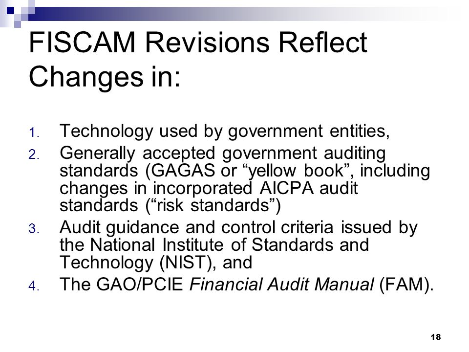 18 FISCAM Revisions Reflect Changes in: 1. Technology used by government entities, 2. Generally accepted government auditing standards (GAGAS or yello