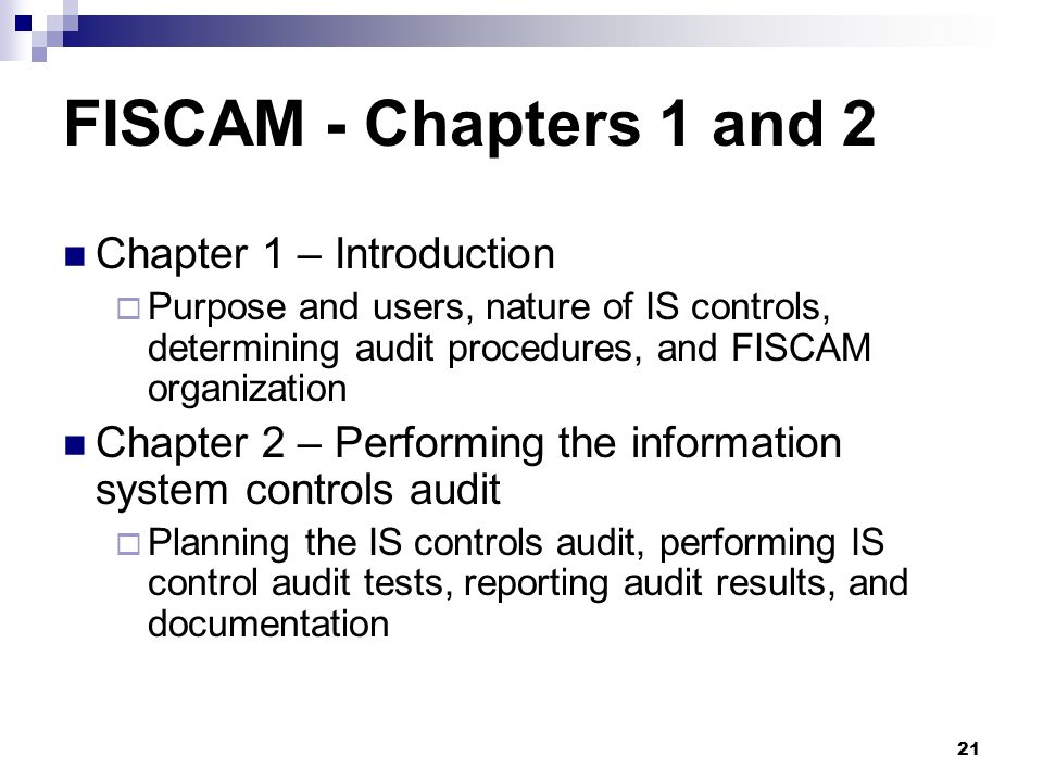21 FISCAM - Chapters 1 and 2 Chapter 1 – Introduction Purpose and users, nature of IS controls, determining audit procedures, and FISCAM organization