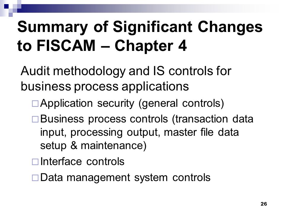 26 Summary of Significant Changes to FISCAM – Chapter 4 Audit methodology and IS controls for business process applications Application security (gene
