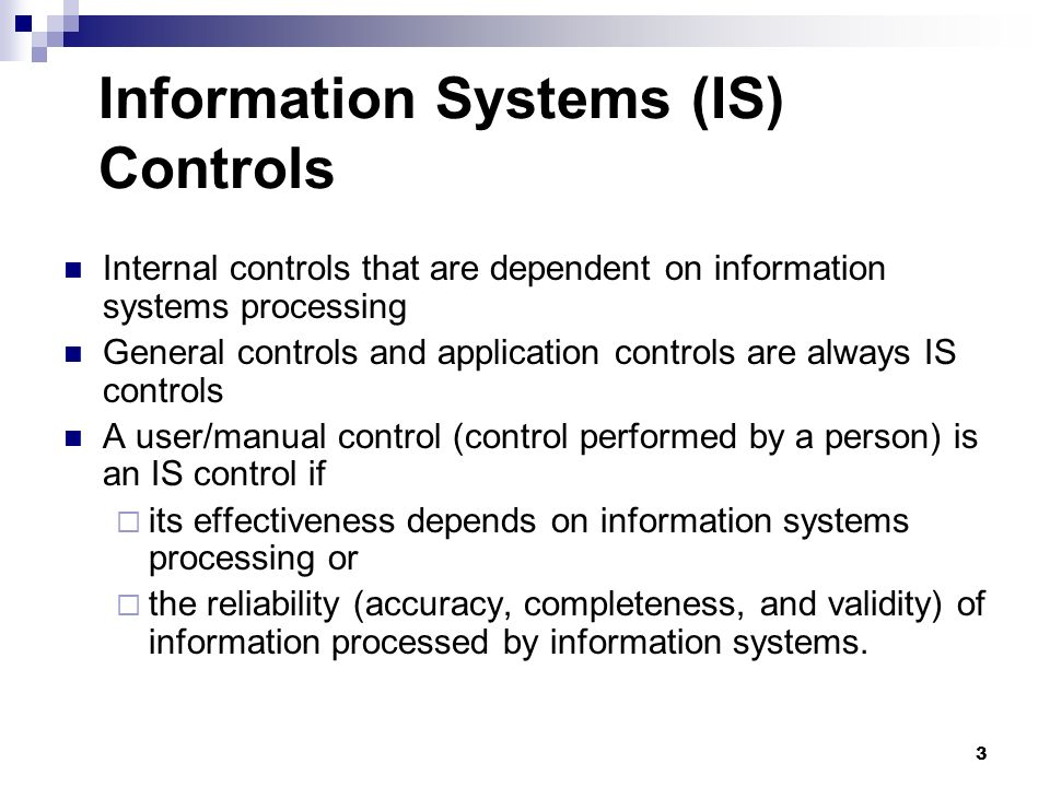 3 Information Systems (IS) Controls Internal controls that are dependent on information systems processing General controls and application controls a