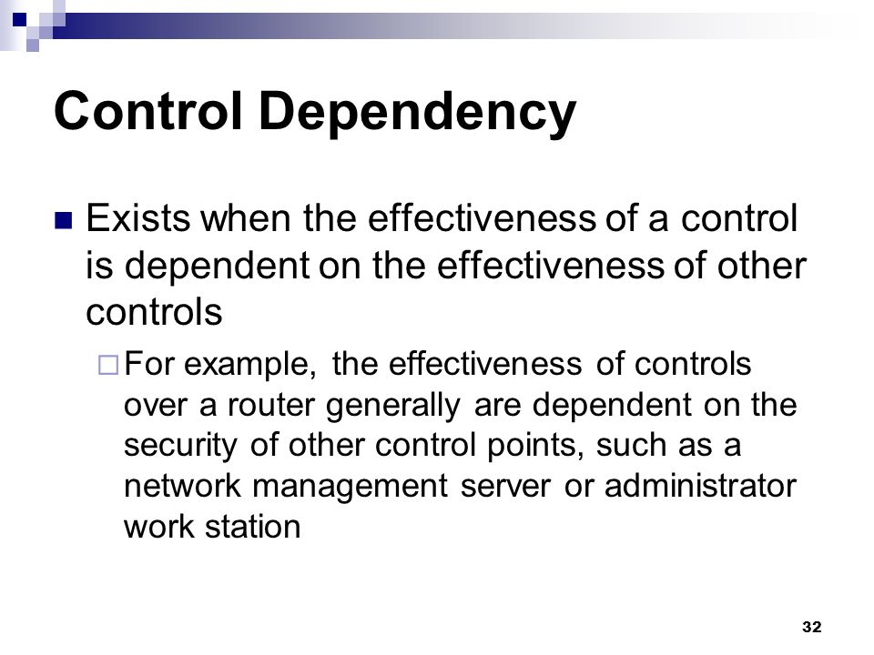 32 Control Dependency Exists when the effectiveness of a control is dependent on the effectiveness of other controls For example, the effectiveness of