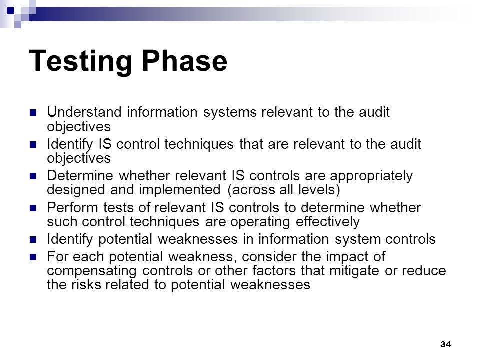 34 Testing Phase Understand information systems relevant to the audit objectives Identify IS control techniques that are relevant to the audit objecti