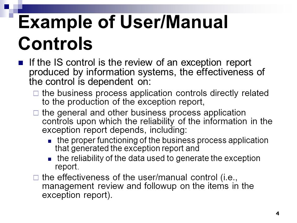 4 Example of User/Manual Controls If the IS control is the review of an exception report produced by information systems, the effectiveness of the con