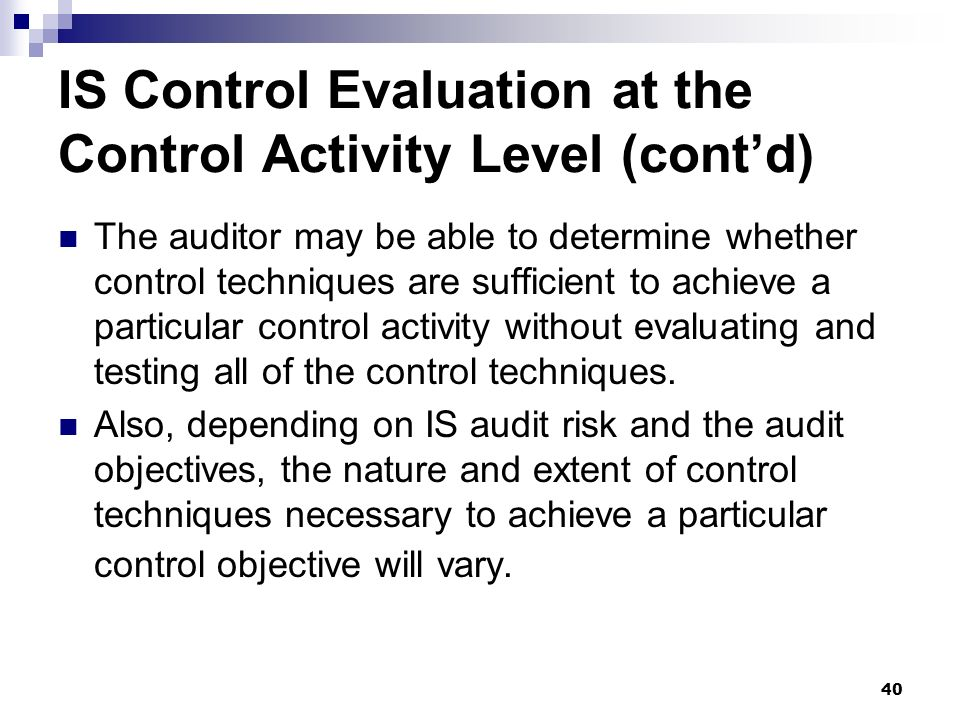 40 IS Control Evaluation at the Control Activity Level (contd) The auditor may be able to determine whether control techniques are sufficient to achie