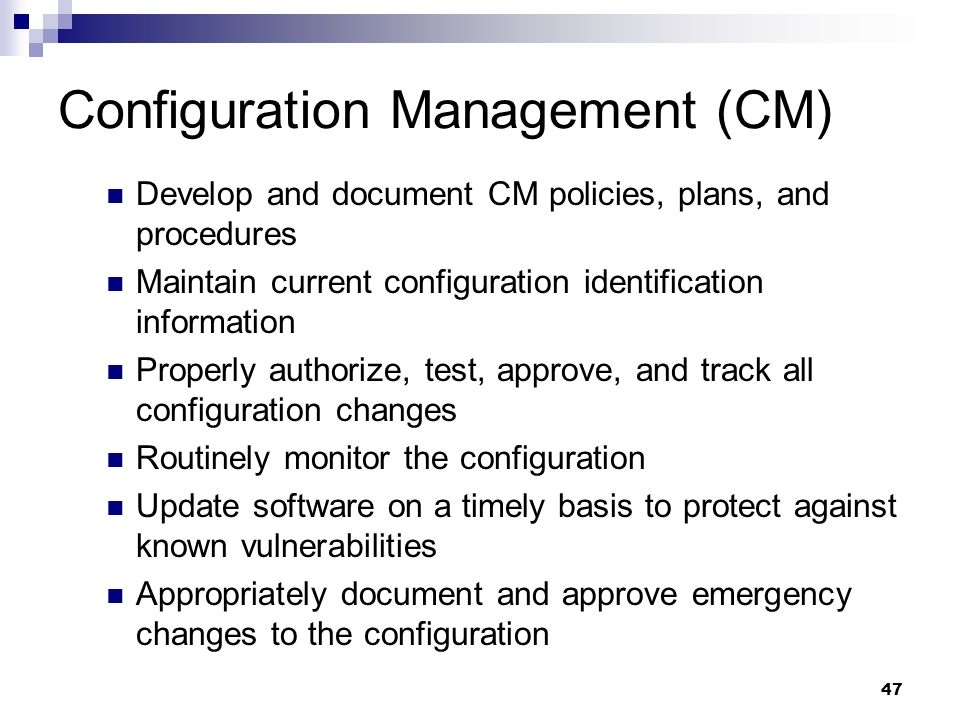 47 Configuration Management (CM) Develop and document CM policies, plans, and procedures Maintain current configuration identification information Pro