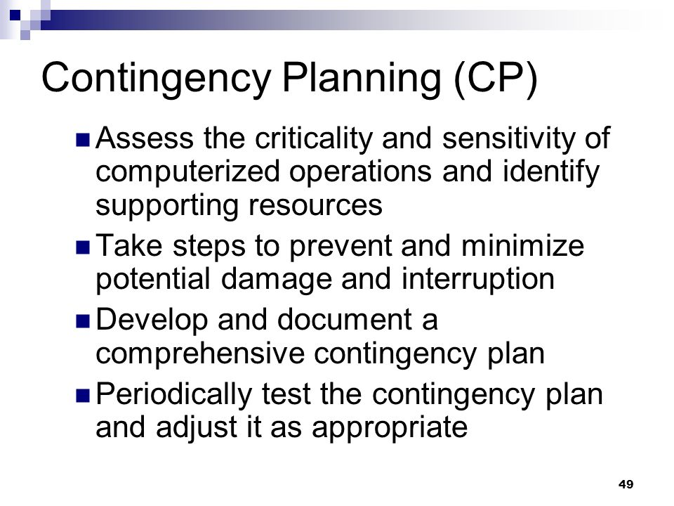 49 Contingency Planning (CP) Assess the criticality and sensitivity of computerized operations and identify supporting resources Take steps to prevent