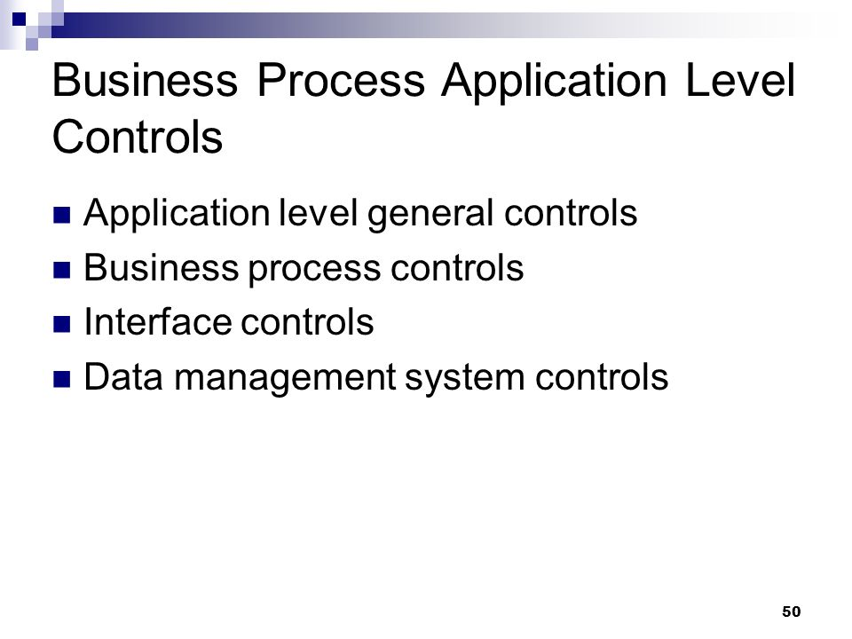 50 Business Process Application Level Controls Application level general controls Business process controls Interface controls Data management system