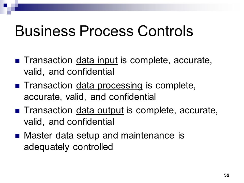 52 Business Process Controls Transaction data input is complete, accurate, valid, and confidential Transaction data processing is complete, accurate,