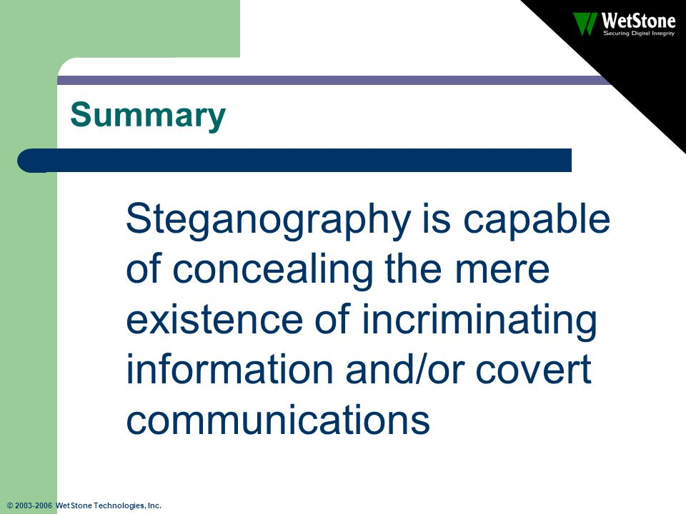 © 2003-2006 WetStone Technologies, Inc. Summary Steganography is capable of concealing the mere existence of incriminating information and/or covert c