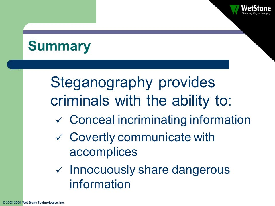 © 2003-2006 WetStone Technologies, Inc. Summary Steganography provides criminals with the ability to: Conceal incriminating information Covertly commu