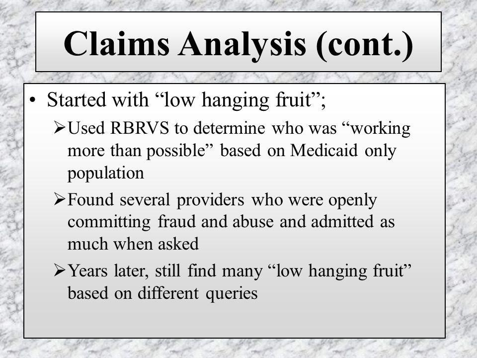 Claims Analysis (cont.) Started with low hanging fruit; Used RBRVS to determine who was working more than possible based on Medicaid only population Found several providers who were openly committing fraud and abuse and admitted as much when asked Years later, still find many low hanging fruit based on different queries