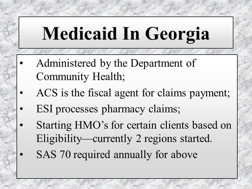 Medicaid In Georgia Administered by the Department of Community Health; ACS is the fiscal agent for claims payment; ESI processes pharmacy claims; Starting HMOs for certain clients based on Eligibilitycurrently 2 regions started.