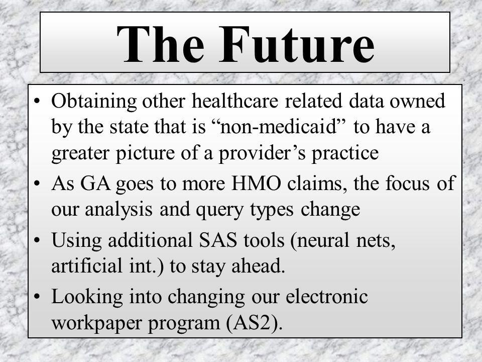 The Future Obtaining other healthcare related data owned by the state that is non-medicaid to have a greater picture of a providers practice As GA goes to more HMO claims, the focus of our analysis and query types change Using additional SAS tools (neural nets, artificial int.) to stay ahead.