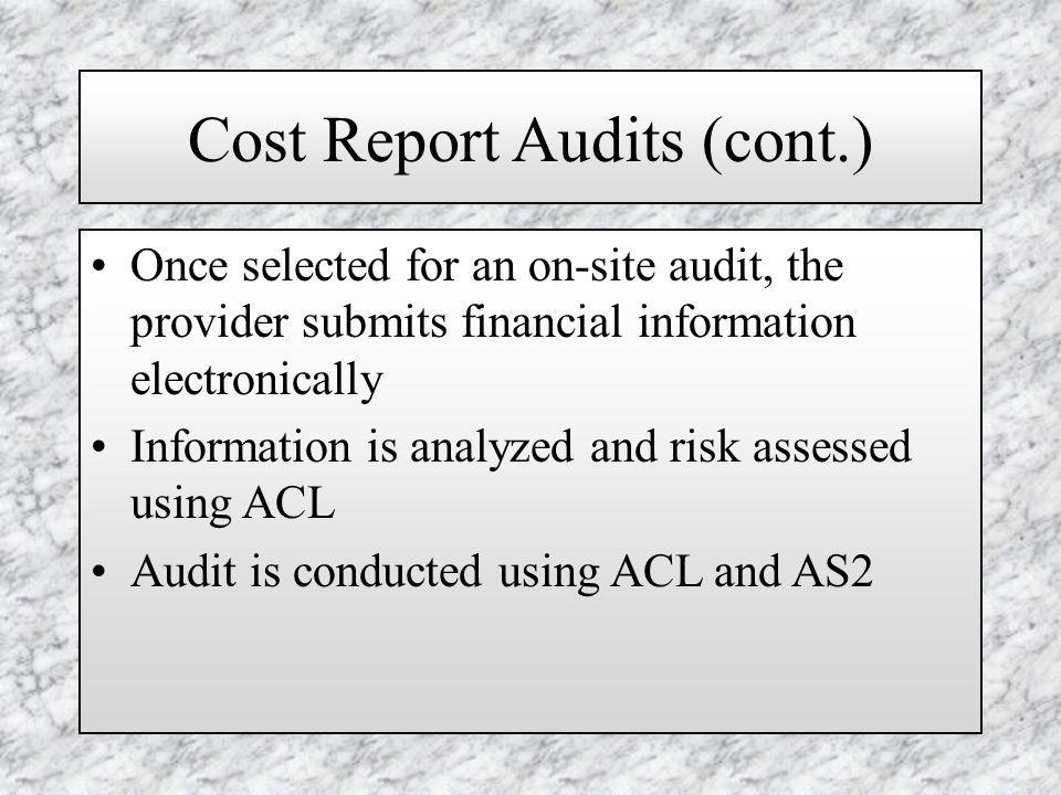 Cost Report Audits (cont.) Once selected for an on-site audit, the provider submits financial information electronically Information is analyzed and risk assessed using ACL Audit is conducted using ACL and AS2