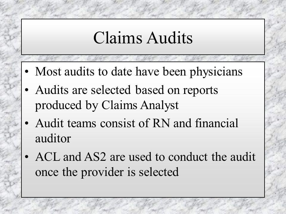 Claims Audits Most audits to date have been physicians Audits are selected based on reports produced by Claims Analyst Audit teams consist of RN and financial auditor ACL and AS2 are used to conduct the audit once the provider is selected