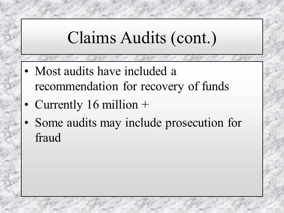 Claims Audits (cont.) Most audits have included a recommendation for recovery of funds Currently 16 million + Some audits may include prosecution for fraud
