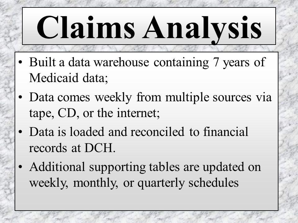 Claims Analysis Built a data warehouse containing 7 years of Medicaid data; Data comes weekly from multiple sources via tape, CD, or the internet; Data is loaded and reconciled to financial records at DCH.