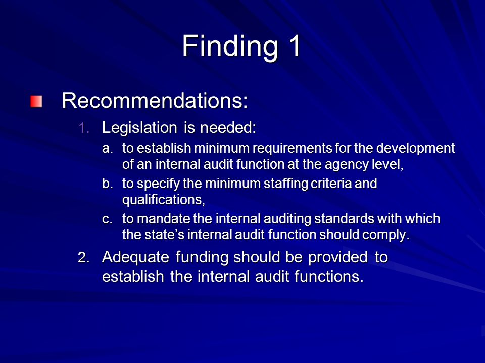 Finding 1 Recommendations: 1. Legislation is needed: a.to establish minimum requirements for the development of an internal audit function at the agen
